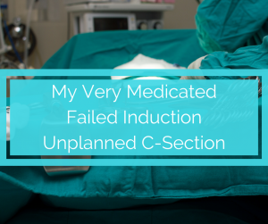 My Very Medicated Failed Induction and C-Section Birth Story